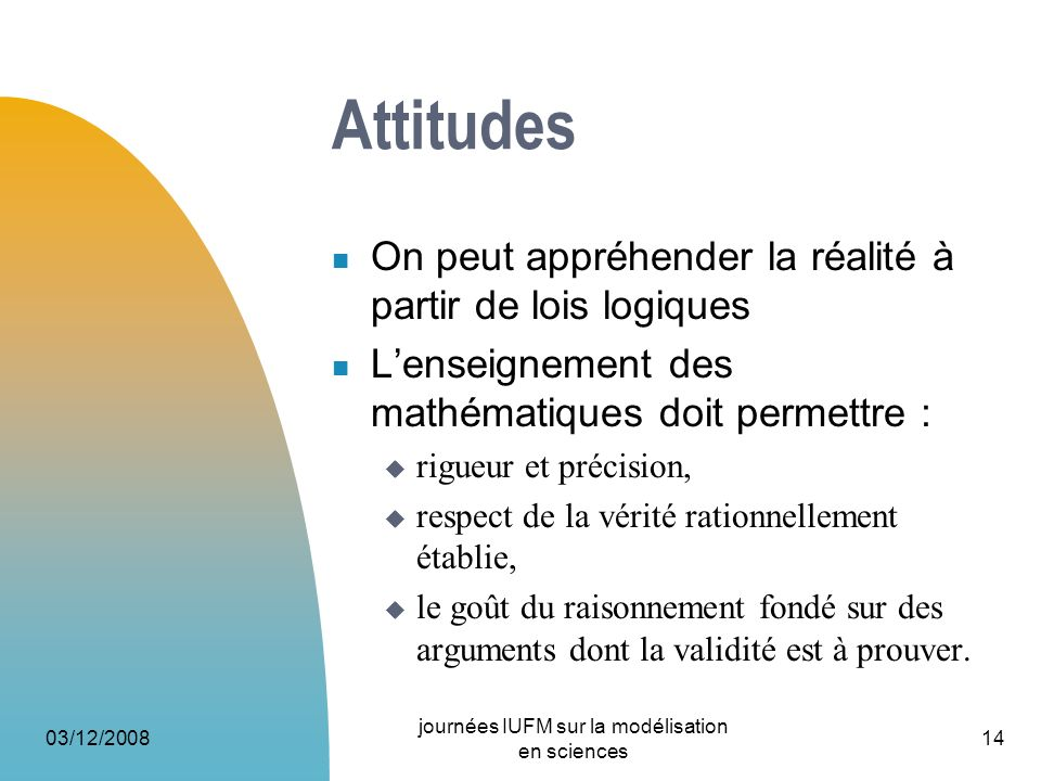 03/12/2008 journées IUFM sur la modélisation en sciences 14 Attitudes On peut appréhender la réalité à partir de lois logiques Lenseignement des mathé