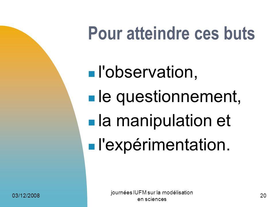 03/12/2008 journées IUFM sur la modélisation en sciences 20 Pour atteindre ces buts l'observation, le questionnement, la manipulation et l'expérimenta