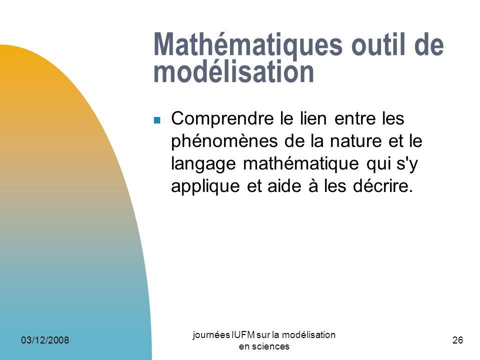 03/12/2008 journées IUFM sur la modélisation en sciences 26 Mathématiques outil de modélisation Comprendre le lien entre les phénomènes de la nature e