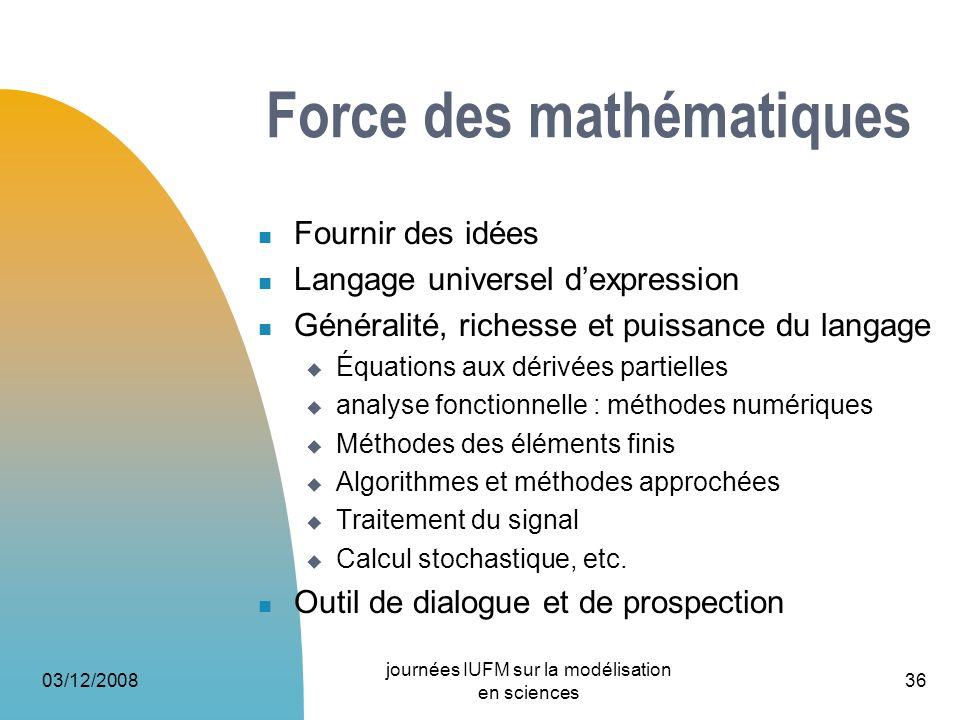 03/12/2008 journées IUFM sur la modélisation en sciences 36 Force des mathématiques Fournir des idées Langage universel dexpression Généralité, riches