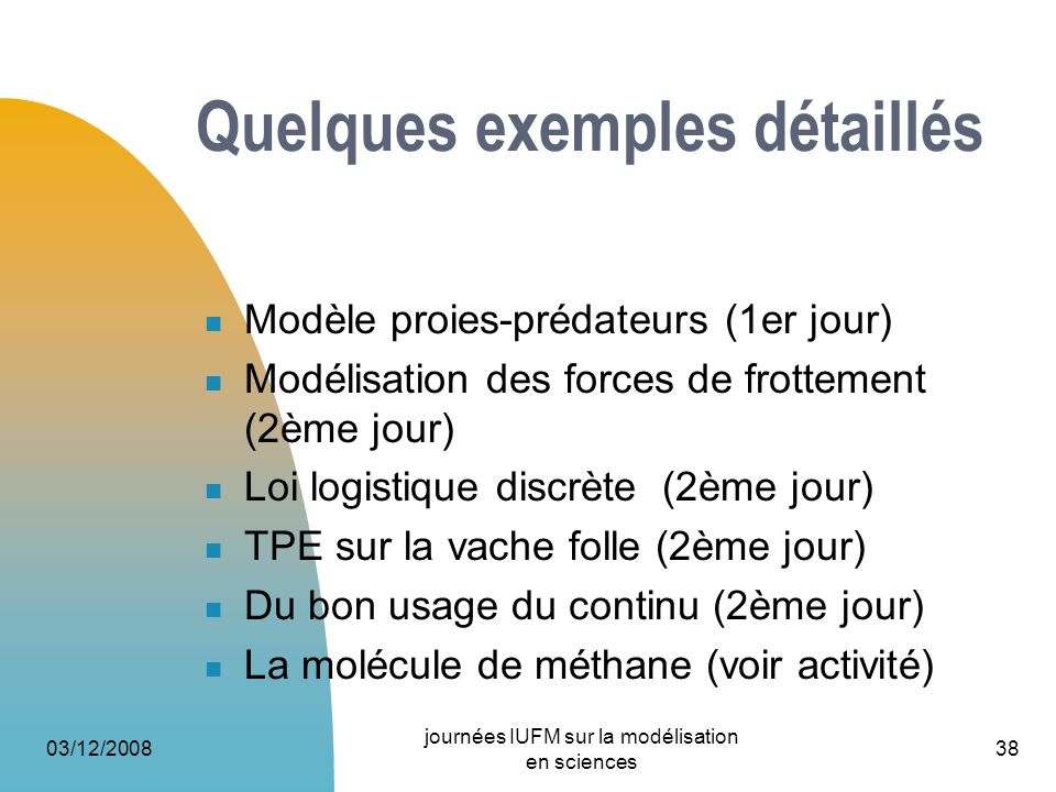 03/12/2008 journées IUFM sur la modélisation en sciences 38 Quelques exemples détaillés Modèle proies-prédateurs (1er jour) Modélisation des forces de