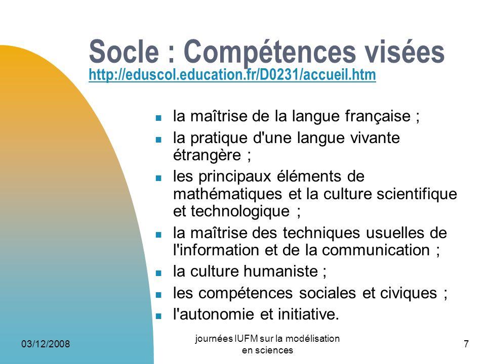 03/12/2008 journées IUFM sur la modélisation en sciences 7 Socle : Compétences visées http://eduscol.education.fr/D0231/accueil.htm http://eduscol.edu