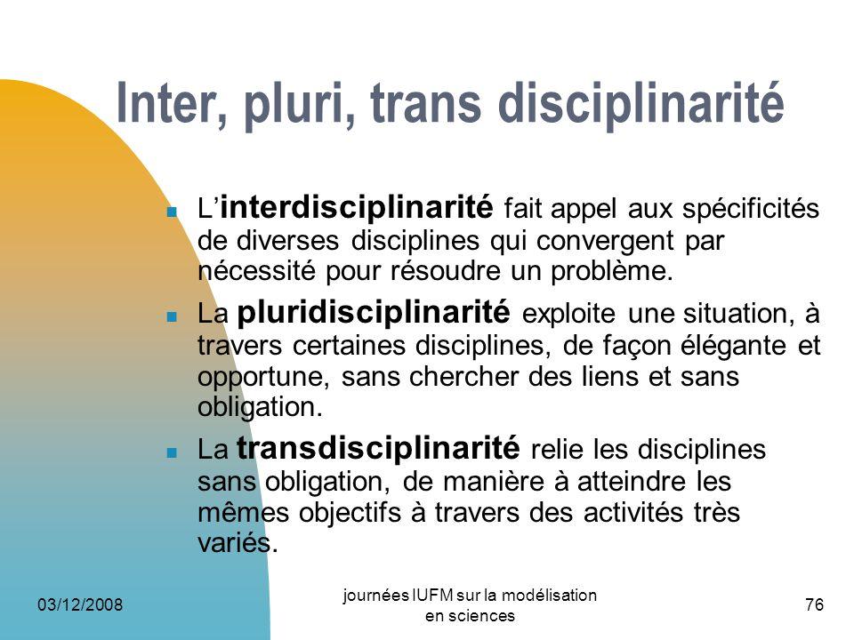 03/12/2008 journées IUFM sur la modélisation en sciences 76 Inter, pluri, trans disciplinarité L interdisciplinarité fait appel aux spécificités de di