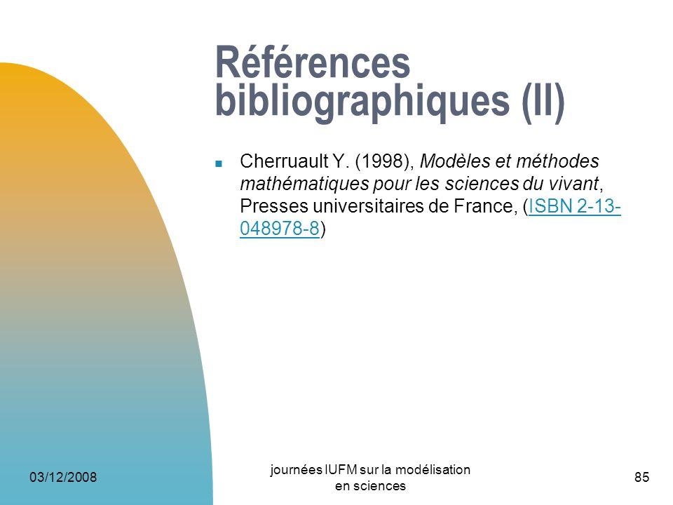 03/12/2008 journées IUFM sur la modélisation en sciences 85 Références bibliographiques (II) Cherruault Y. (1998), Modèles et méthodes mathématiques p
