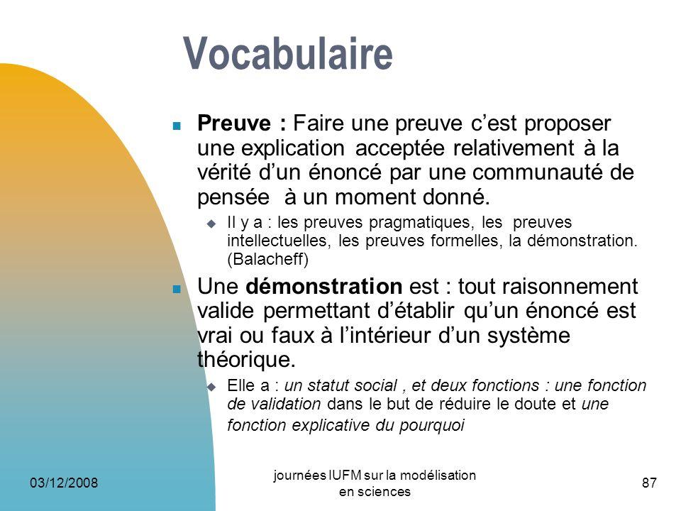 03/12/2008 journées IUFM sur la modélisation en sciences 87 Vocabulaire Preuve : Faire une preuve cest proposer une explication acceptée relativement