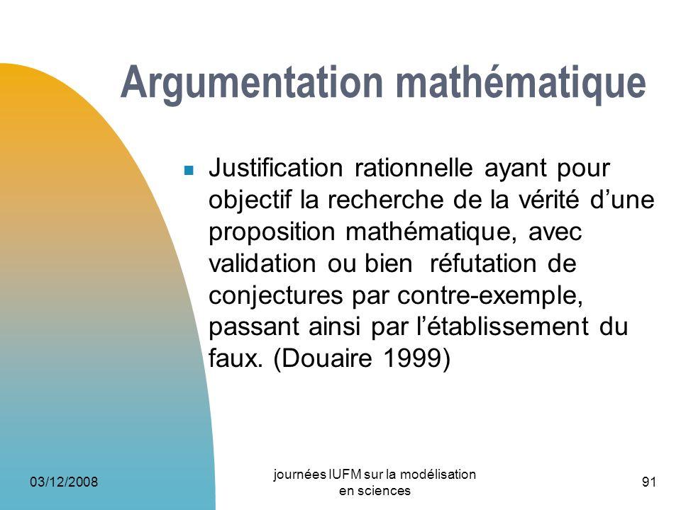 03/12/2008 journées IUFM sur la modélisation en sciences 91 Argumentation mathématique Justification rationnelle ayant pour objectif la recherche de l