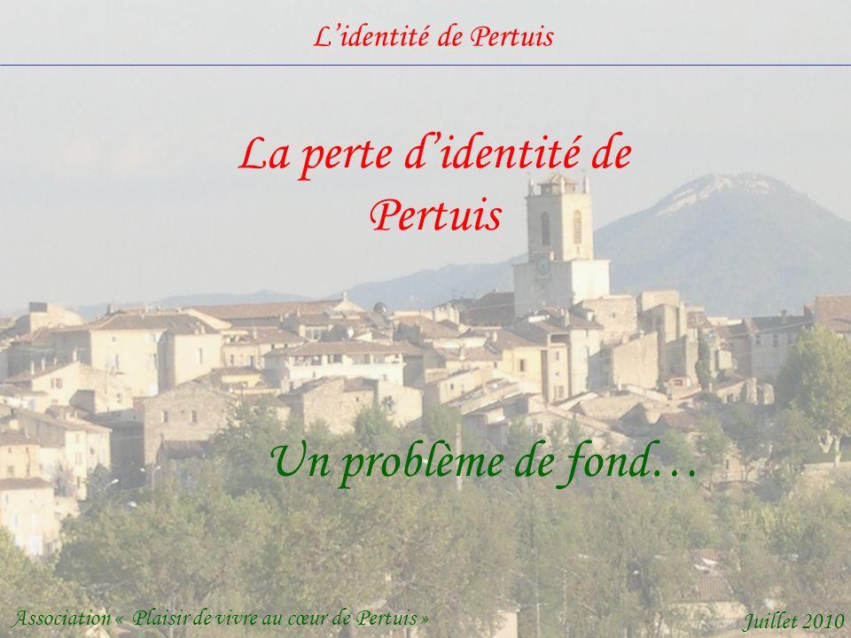 Lidentité de Pertuis Association « Plaisir de vivre au cœur de Pertuis » Juillet 2010 La perte didentité de Pertuis Un problème de fond…