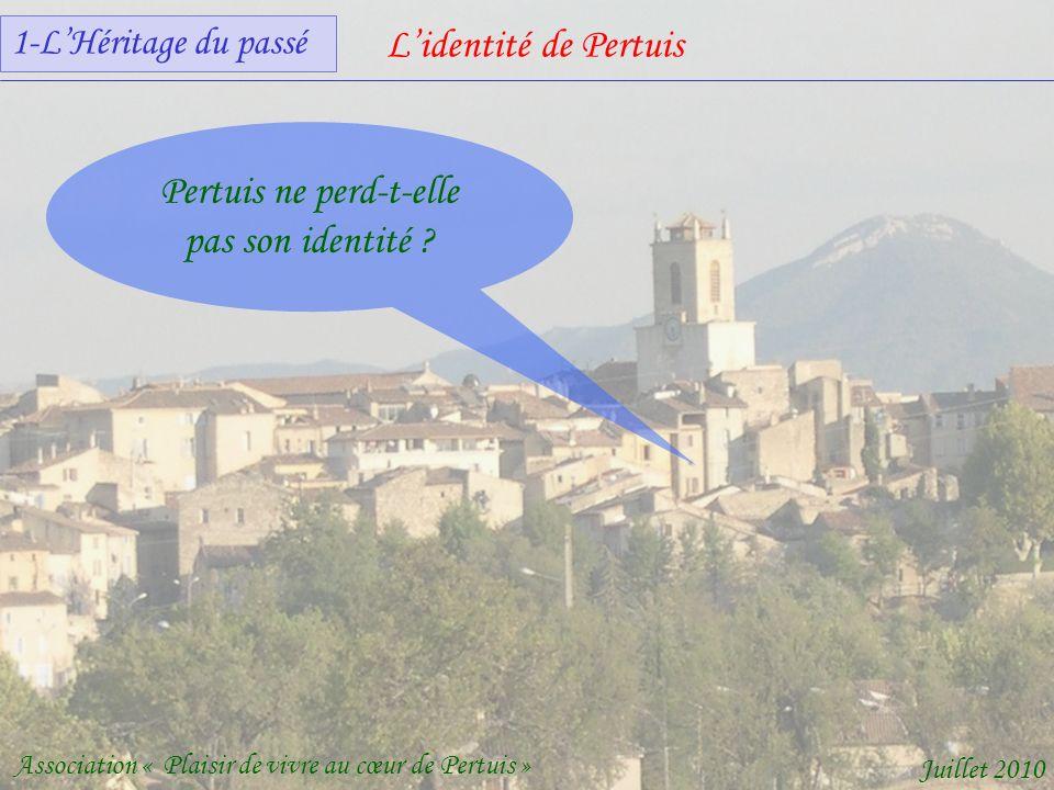 Lidentité de Pertuis Association « Plaisir de vivre au cœur de Pertuis » Juillet 2010 Pertuis ne perd-t-elle pas son identité .