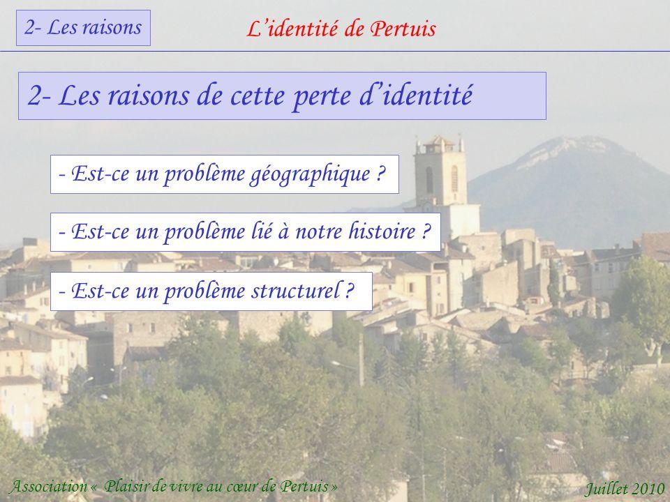 Lidentité de Pertuis Association « Plaisir de vivre au cœur de Pertuis » Juillet 2010 2- Les raisons de cette perte didentité - Est-ce un problème géographique .