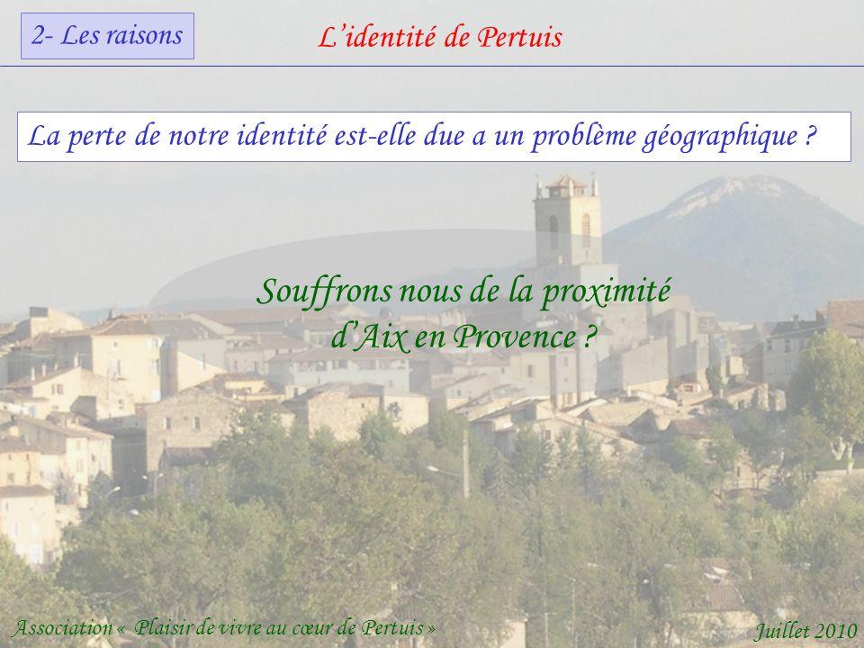Lidentité de Pertuis Association « Plaisir de vivre au cœur de Pertuis » Juillet 2010 Souffrons nous de la proximité dAix en Provence .