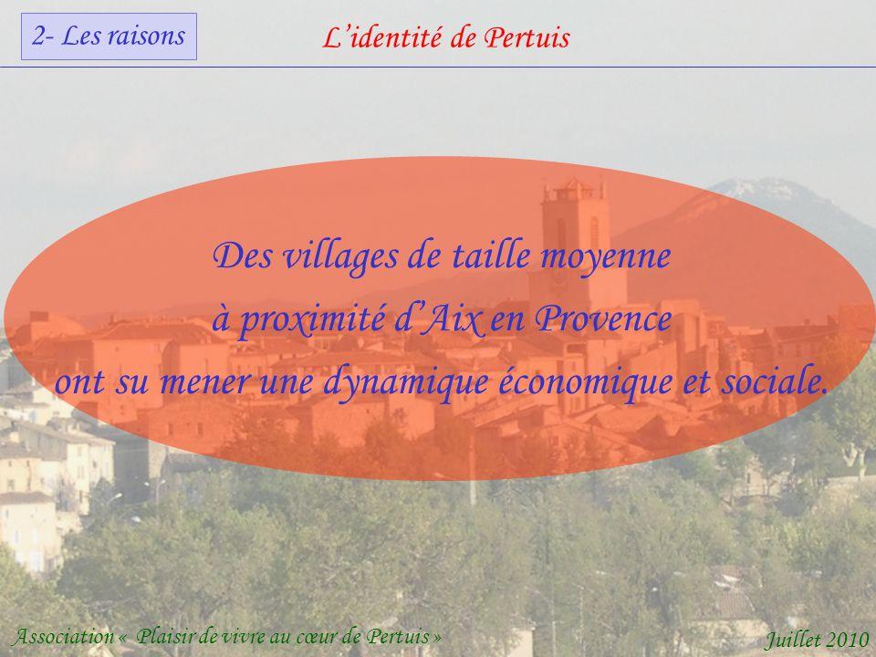 Lidentité de Pertuis Association « Plaisir de vivre au cœur de Pertuis » Juillet 2010 Des villages de taille moyenne à proximité dAix en Provence ont su mener une dynamique économique et sociale.