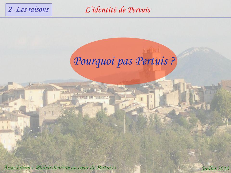 Lidentité de Pertuis Association « Plaisir de vivre au cœur de Pertuis » Juillet 2010 Pourquoi pas Pertuis .