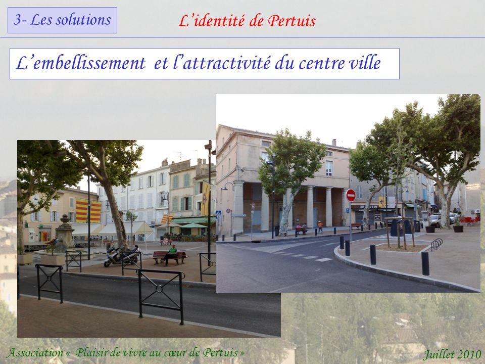 Lidentité de Pertuis Association « Plaisir de vivre au cœur de Pertuis » Juillet 2010 Lembellissement et lattractivité du centre ville 3- Les solutions