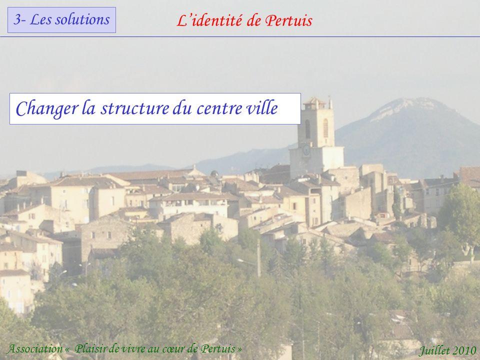 Lidentité de Pertuis Association « Plaisir de vivre au cœur de Pertuis » Juillet 2010 Changer la structure du centre ville 3- Les solutions