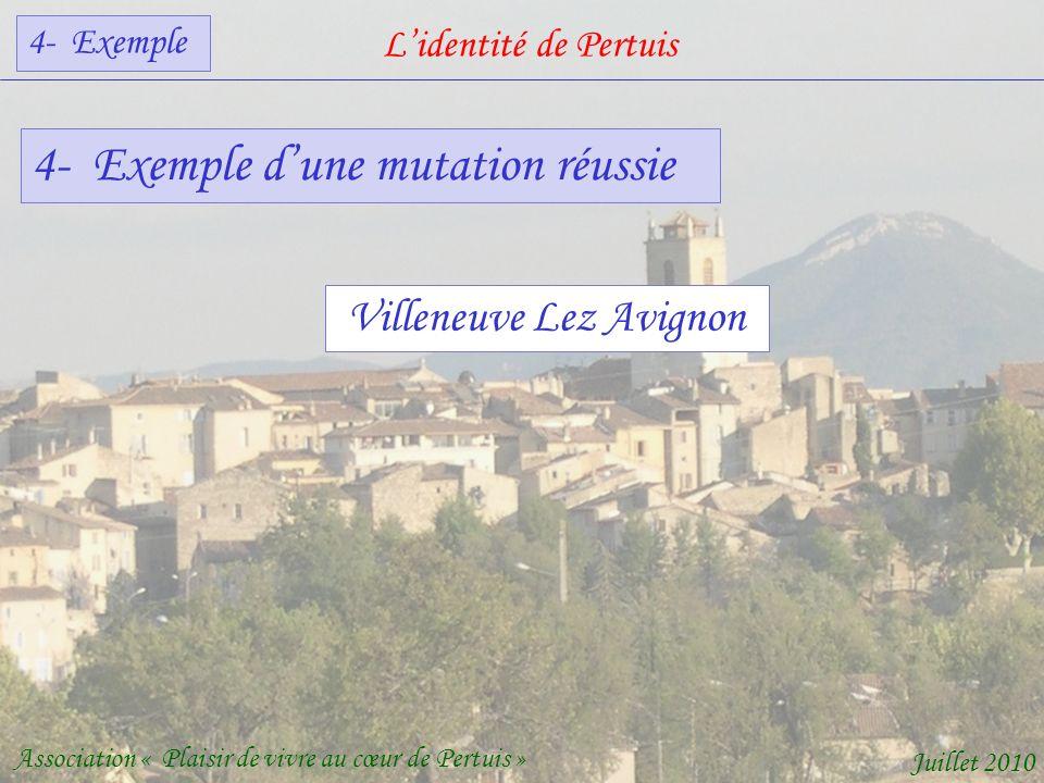 Lidentité de Pertuis Association « Plaisir de vivre au cœur de Pertuis » Juillet 2010 4- Exemple dune mutation réussie Villeneuve Lez Avignon 4- Exemple