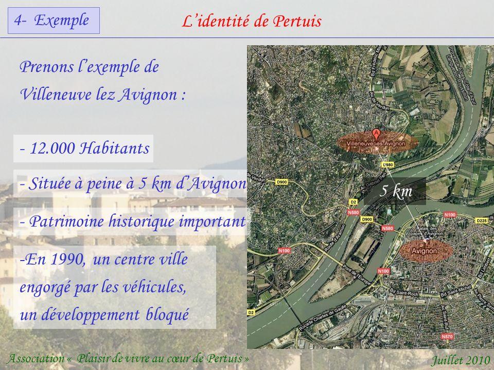 Lidentité de Pertuis Association « Plaisir de vivre au cœur de Pertuis » Juillet 2010 Prenons lexemple de Villeneuve lez Avignon : - 12.000 Habitants - Située à peine à 5 km dAvignon 5 km - Patrimoine historique important -En 1990, un centre ville engorgé par les véhicules, un développement bloqué 4- Exemple