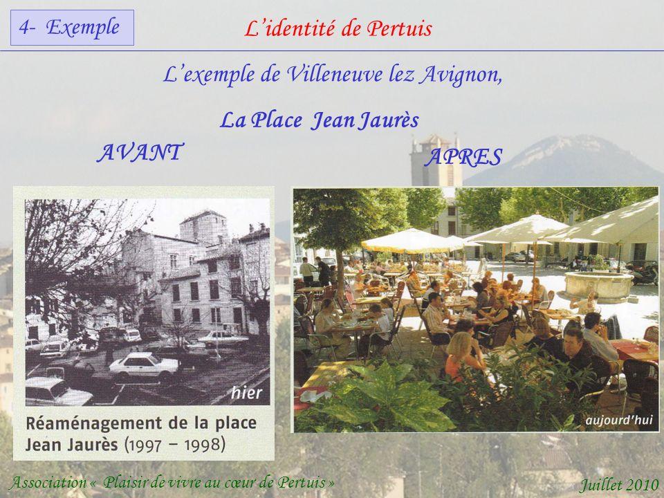 Lidentité de Pertuis Association « Plaisir de vivre au cœur de Pertuis » Juillet 2010 Lexemple de Villeneuve lez Avignon, AVANT APRES La Place Jean Jaurès 4- Exemple