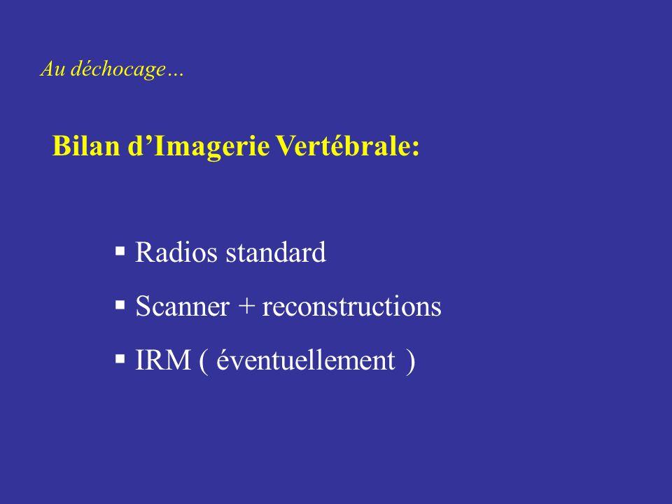 Au déchocage… Bilan dImagerie Vertébrale: Radios standard Scanner + reconstructions IRM ( éventuellement )