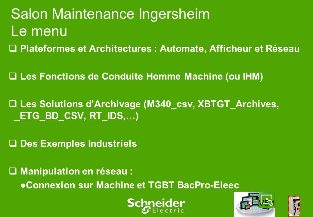 Salon Maintenance Ingersheim Le menu Plateformes et Architectures : Automate, Afficheur et Réseau Les Fonctions de Conduite Homme Machine (ou IHM) Les Solutions dArchivage (M340_csv, XBTGT_Archives, _ETG_BD_CSV, RT_IDS,…) Des Exemples Industriels Manipulation en réseau : Connexion sur Machine et TGBT BacPro-Eleec V5.1