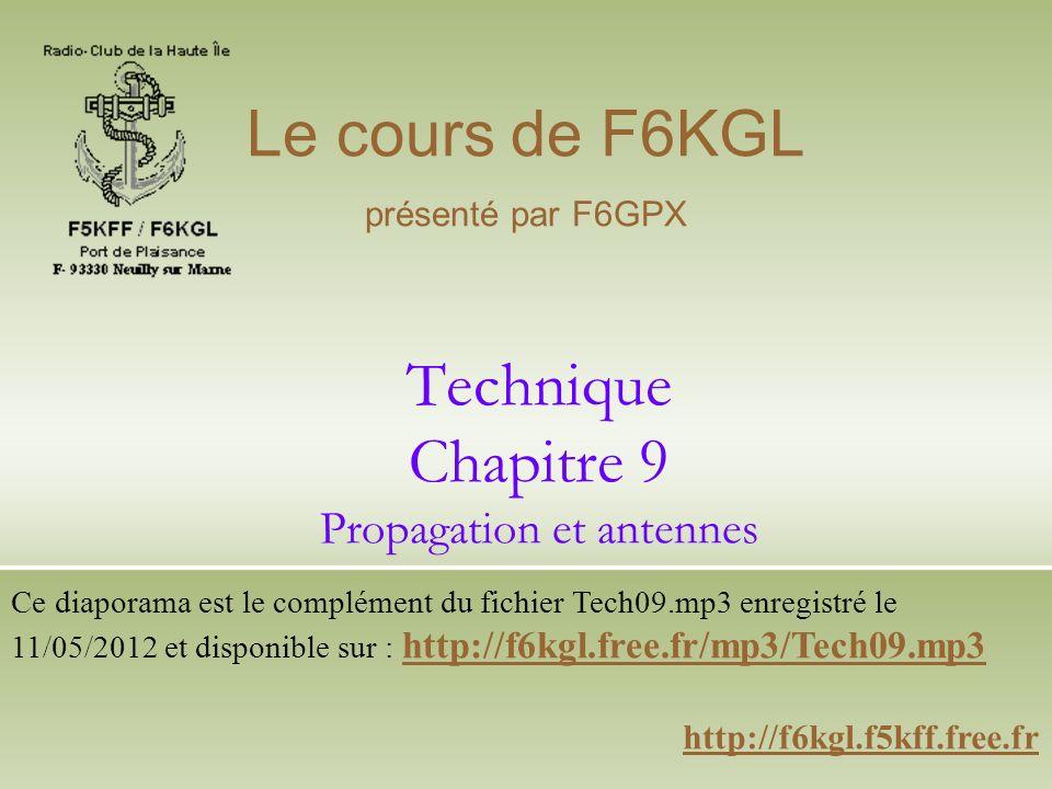 Technique Chapitre 9 Propagation et antennes http://f6kgl.f5kff.free.fr Le cours de F6KGL présenté par F6GPX Ce diaporama est le complément du fichier Tech09.mp3 enregistré le 11/05/2012 et disponible sur : http://f6kgl.free.fr/mp3/Tech09.mp3 http://f6kgl.free.fr/mp3/Tech09.mp3