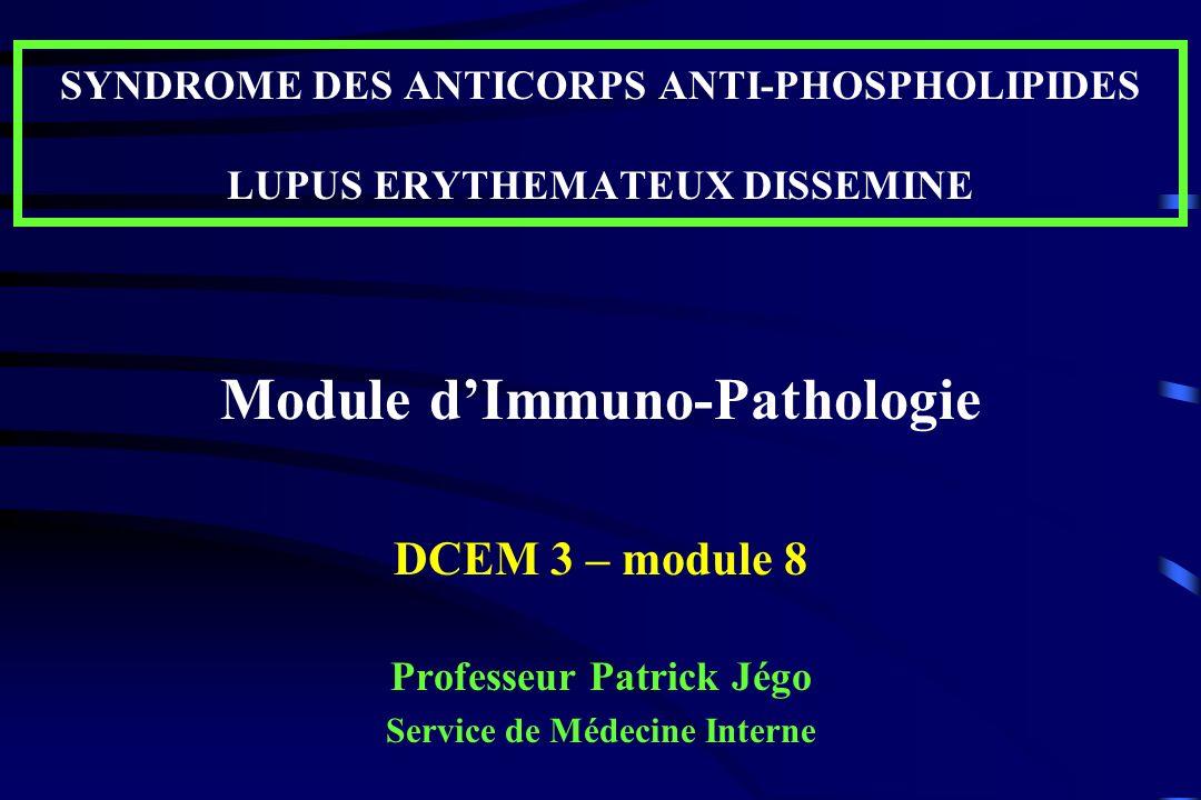 SYNDROME DES ANTICORPS ANTI-PHOSPHOLIPIDES LUPUS ERYTHEMATEUX DISSEMINE Module dImmuno-Pathologie DCEM 3 – module 8 Professeur Patrick Jégo Service de