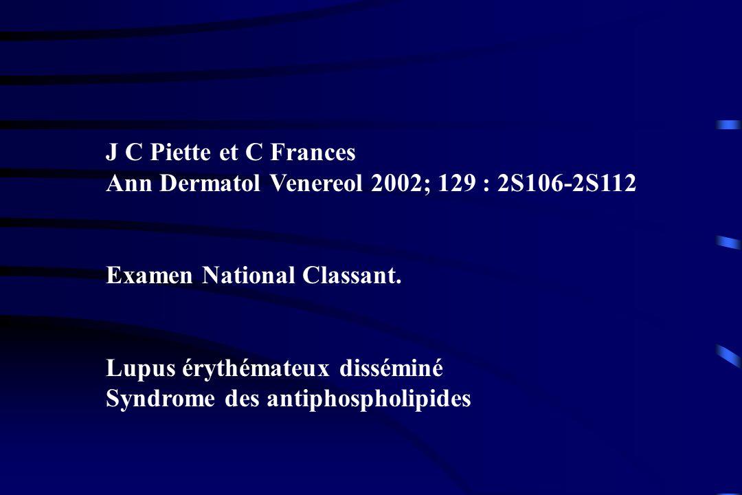 J C Piette et C Frances Ann Dermatol Venereol 2002; 129 : 2S106-2S112 Examen National Classant. Lupus érythémateux disséminé Syndrome des antiphosphol