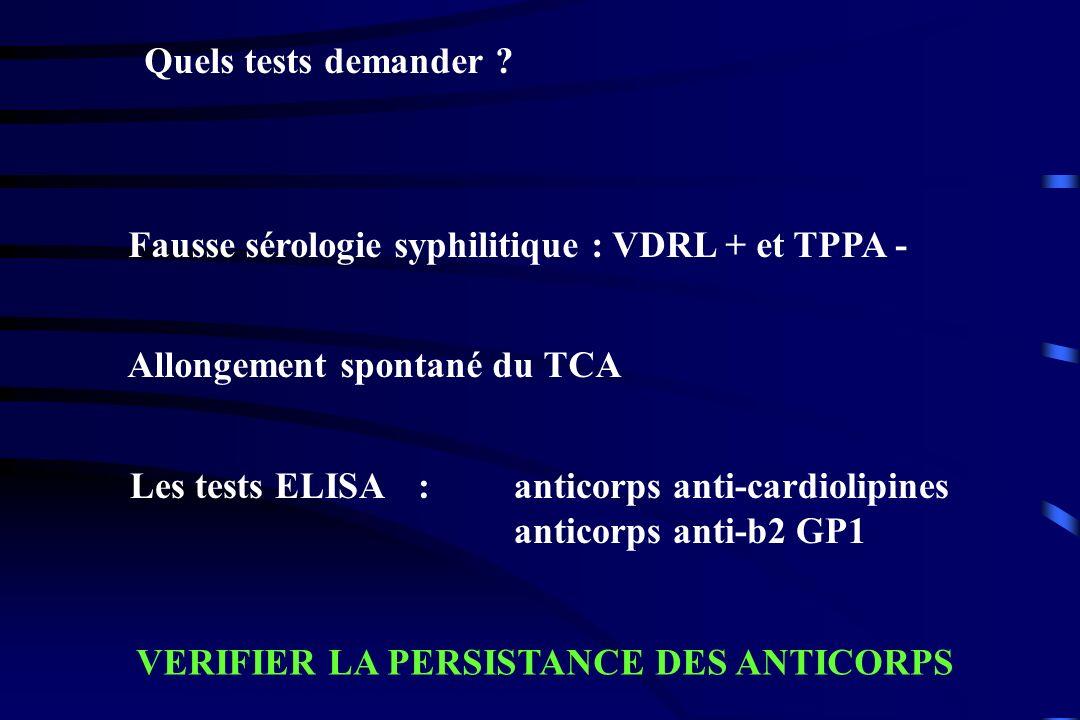 Quels tests demander ? Fausse sérologie syphilitique : VDRL + et TPPA - Allongement spontané du TCA Les tests ELISA: anticorps anti-cardiolipines anti