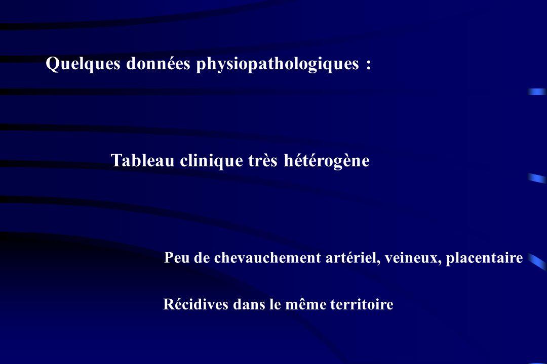 Quelques données physiopathologiques : Tableau clinique très hétérogène Peu de chevauchement artériel, veineux, placentaire Récidives dans le même ter