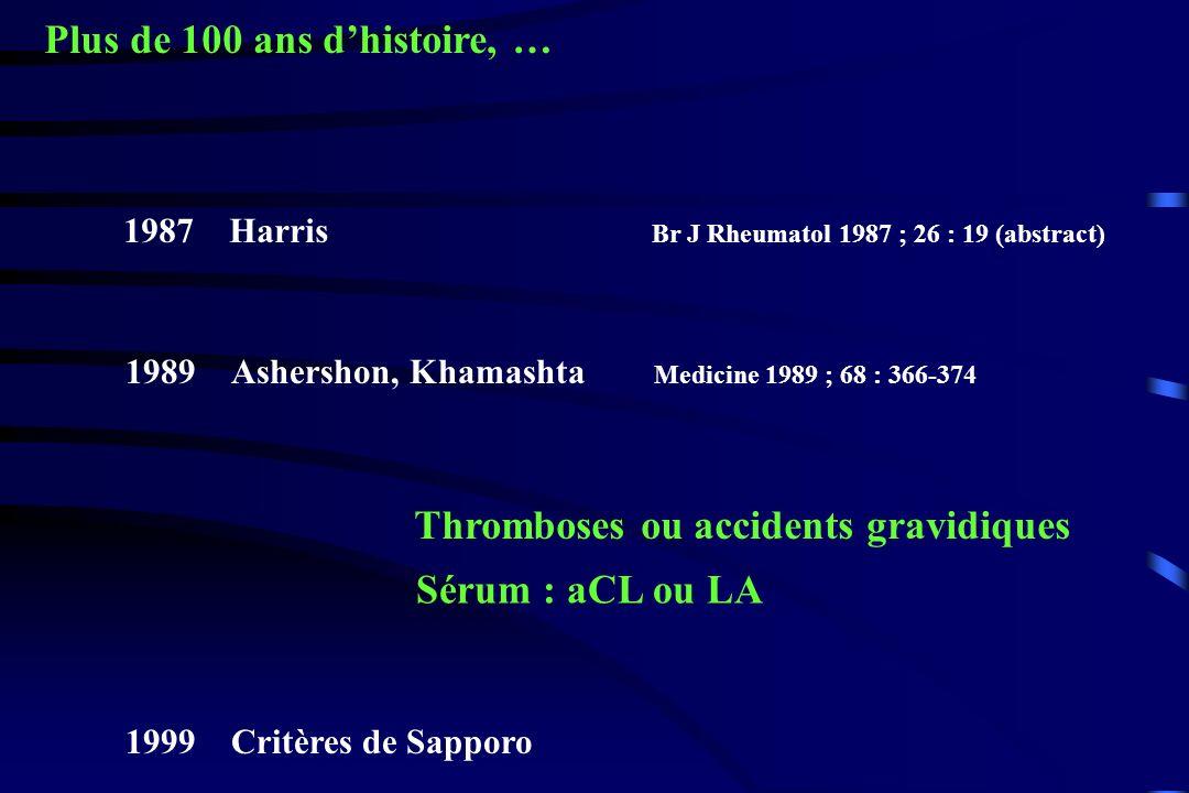 Plus de 100 ans dhistoire, … 1987Harris Br J Rheumatol 1987 ; 26 : 19 (abstract) 1989Ashershon, Khamashta Medicine 1989 ; 68 : 366-374 Thromboses ou a