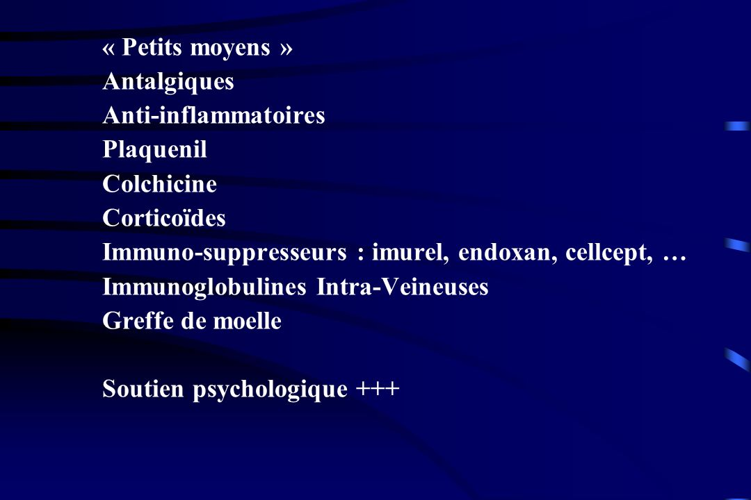 « Petits moyens » Antalgiques Anti-inflammatoires Plaquenil Colchicine Corticoïdes Immuno-suppresseurs : imurel, endoxan, cellcept, … Immunoglobulines