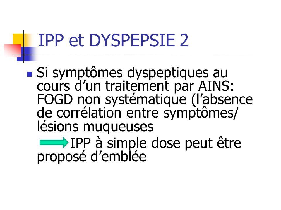 Si symptômes dyspeptiques au cours dun traitement par AINS: FOGD non systématique (labsence de corrélation entre symptômes/ lésions muqueuses IPP à simple dose peut être proposé demblée IPP et DYSPEPSIE 2