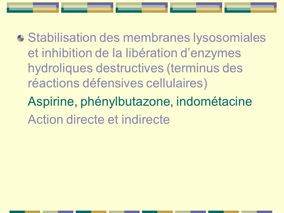 Stabilisation des membranes lysosomiales et inhibition de la libération denzymes hydroliques destructives (terminus des réactions défensives cellulaires) Aspirine, phénylbutazone, indométacine Action directe et indirecte