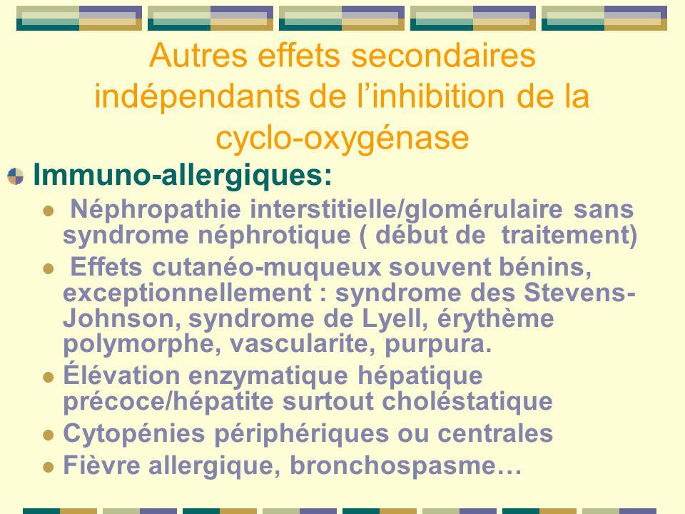 Autres effets secondaires indépendants de linhibition de la cyclo-oxygénase Immuno-allergiques: Néphropathie interstitielle/glomérulaire sans syndrome néphrotique ( début de traitement) Effets cutanéo-muqueux souvent bénins, exceptionnellement : syndrome des Stevens- Johnson, syndrome de Lyell, érythème polymorphe, vascularite, purpura.