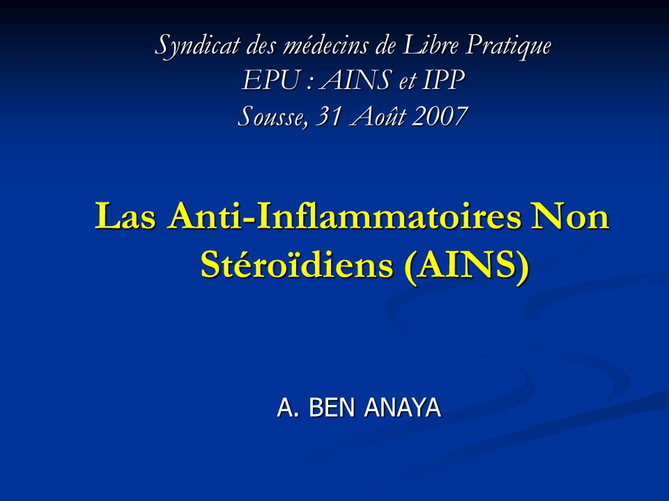 Syndicat des médecins de Libre Pratique EPU : AINS et IPP Sousse, 31 Août 2007 Las Anti-Inflammatoires Non Stéroïdiens (AINS) A. BEN ANAYA
