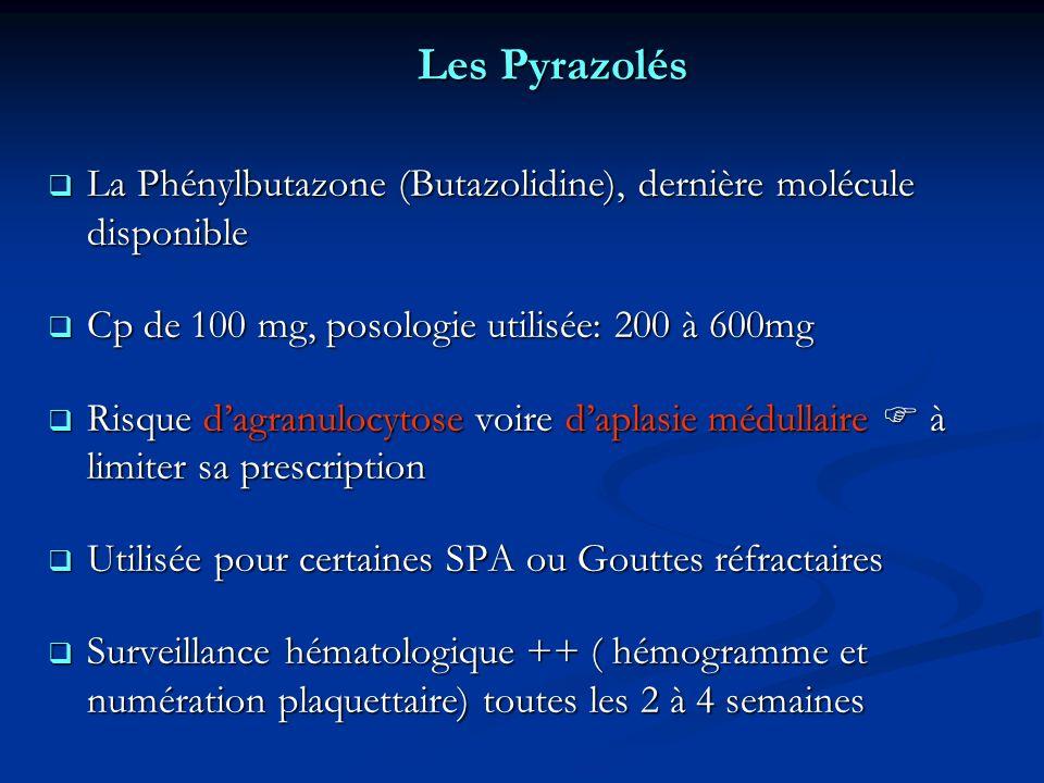 Les Pyrazolés La Phénylbutazone (Butazolidine), dernière molécule disponible La Phénylbutazone (Butazolidine), dernière molécule disponible Cp de 100 mg, posologie utilisée: 200 à 600mg Cp de 100 mg, posologie utilisée: 200 à 600mg Risque dagranulocytose voire daplasie médullaire à limiter sa prescription Risque dagranulocytose voire daplasie médullaire à limiter sa prescription Utilisée pour certaines SPA ou Gouttes réfractaires Utilisée pour certaines SPA ou Gouttes réfractaires Surveillance hématologique ++ ( hémogramme et numération plaquettaire) toutes les 2 à 4 semaines Surveillance hématologique ++ ( hémogramme et numération plaquettaire) toutes les 2 à 4 semaines
