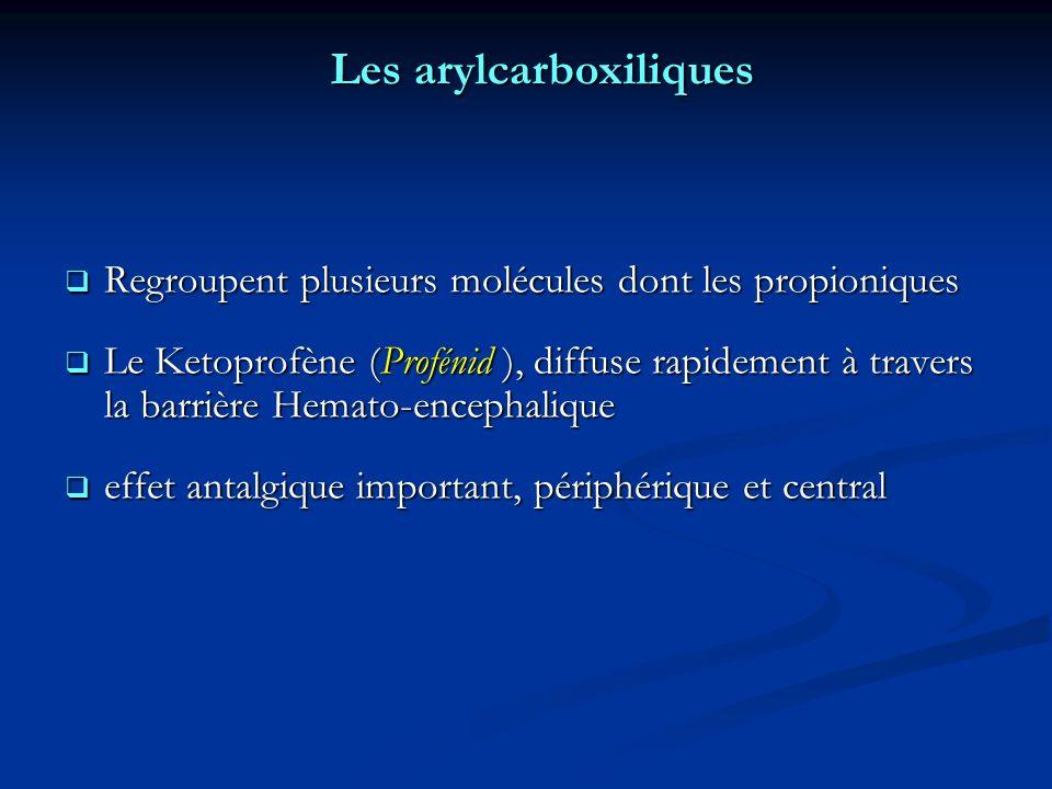 Les arylcarboxiliques Regroupent plusieurs molécules dont les propioniques Regroupent plusieurs molécules dont les propioniques Le Ketoprofène (Profénid ), diffuse rapidement à travers la barrière Hemato-encephalique Le Ketoprofène (Profénid ), diffuse rapidement à travers la barrière Hemato-encephalique effet antalgique important, périphérique et central effet antalgique important, périphérique et central