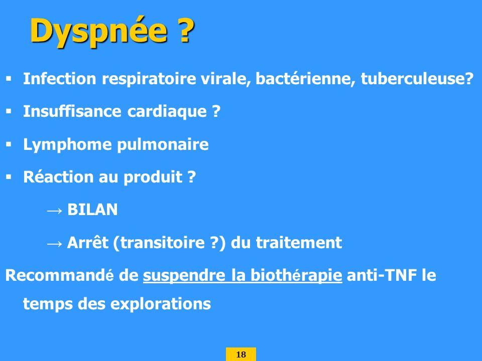 18 Dyspnée ? Infection respiratoire virale, bactérienne, tuberculeuse? Insuffisance cardiaque ? Lymphome pulmonaire Réaction au produit ? BILAN Arrêt