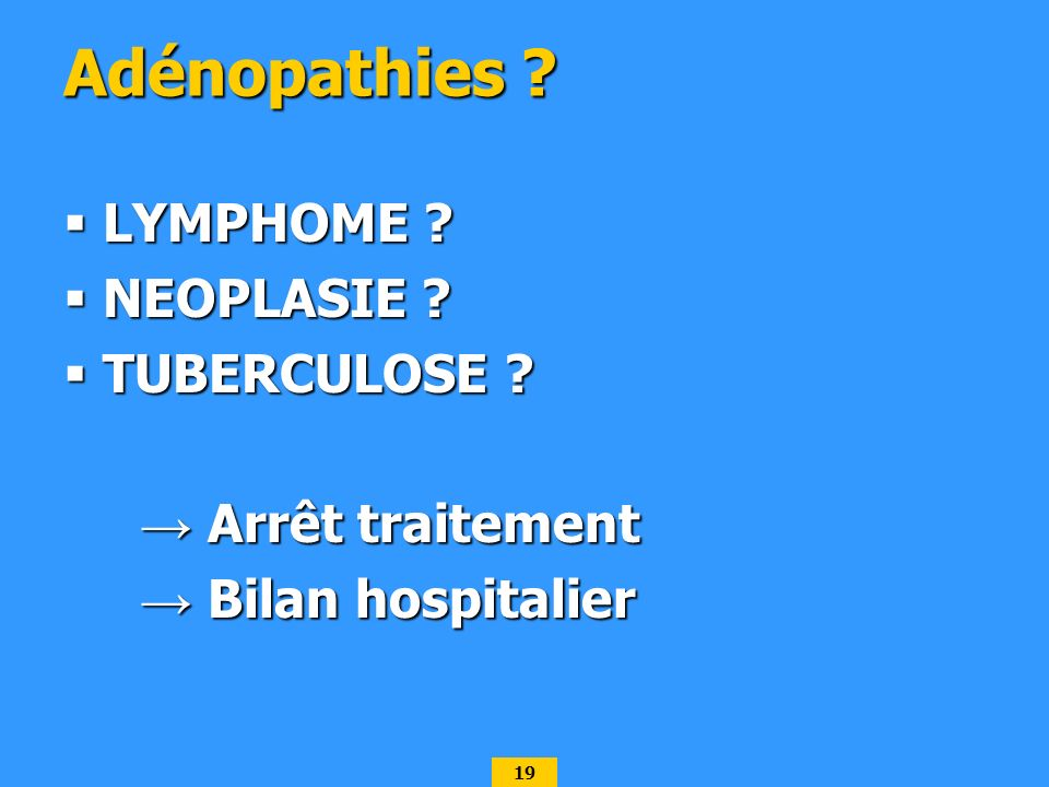 19 Adénopathies ? LYMPHOME ? LYMPHOME ? NEOPLASIE ? NEOPLASIE ? TUBERCULOSE ? TUBERCULOSE ? Arrêt traitement Arrêt traitement Bilan hospitalier Bilan