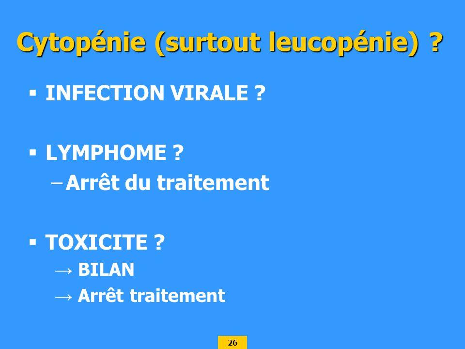 26 Cytopénie (surtout leucopénie) ? INFECTION VIRALE ? LYMPHOME ? –Arrêt du traitement TOXICITE ? BILAN Arrêt traitement