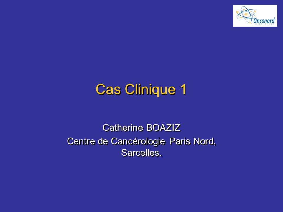 Cas Clinique 1 Catherine BOAZIZ Centre de Cancérologie Paris Nord, Sarcelles. Catherine BOAZIZ Centre de Cancérologie Paris Nord, Sarcelles.