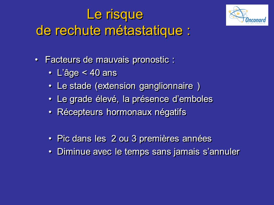 Le risque de rechute métastatique : Facteurs de mauvais pronostic : Lâge < 40 ans Le stade (extension ganglionnaire ) Le grade élevé, la présence demb
