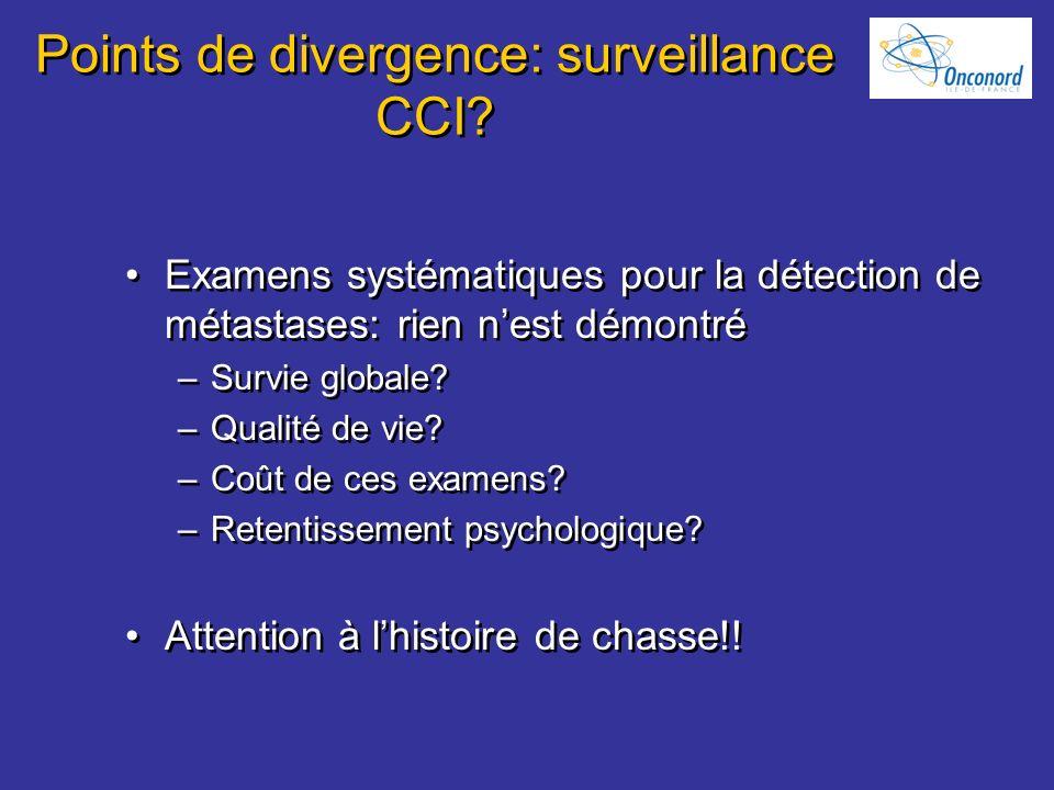 Points de divergence: surveillance CCI? Examens systématiques pour la détection de métastases: rien nest démontré –Survie globale? –Qualité de vie? –C