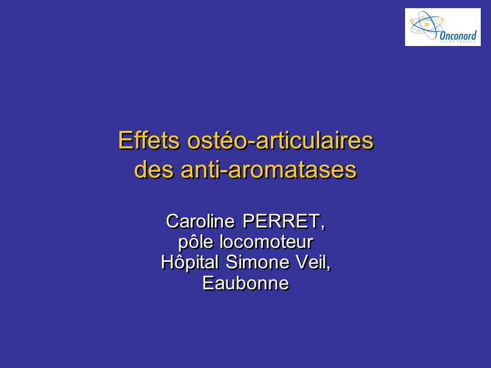 Effets ostéo-articulaires des anti-aromatases Caroline PERRET, pôle locomoteur Hôpital Simone Veil, Eaubonne