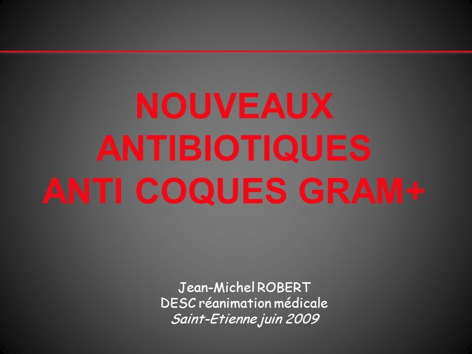 NOUVEAUX ANTIBIOTIQUES ANTI COQUES GRAM+ Jean-Michel ROBERT DESC réanimation médicale Saint-Etienne juin 2009