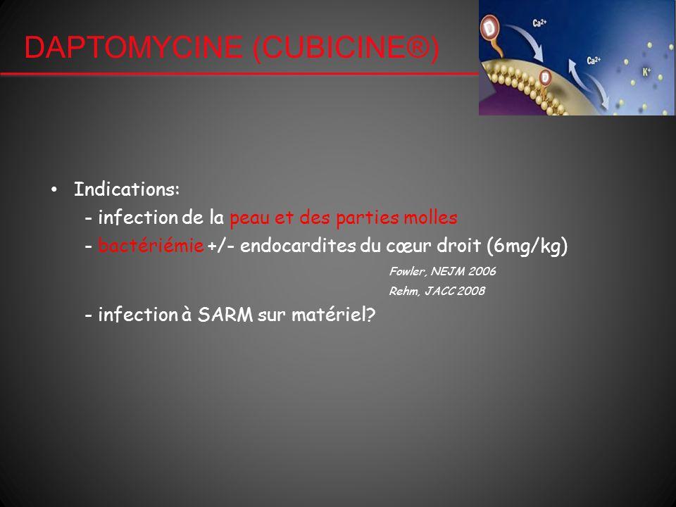 DAPTOMYCINE (CUBICINE®) Indications: - infection de la peau et des parties molles - bactériémie +/- endocardites du cœur droit (6mg/kg) Fowler, NEJM 2