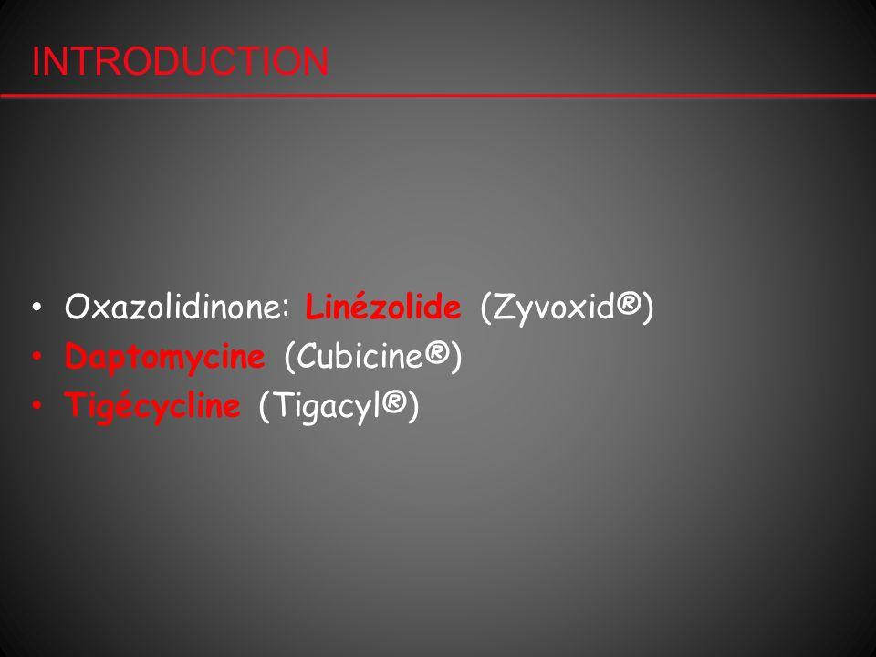 INTRODUCTION Oxazolidinone: Linézolide (Zyvoxid®) Daptomycine (Cubicine®) Tigécycline (Tigacyl®)