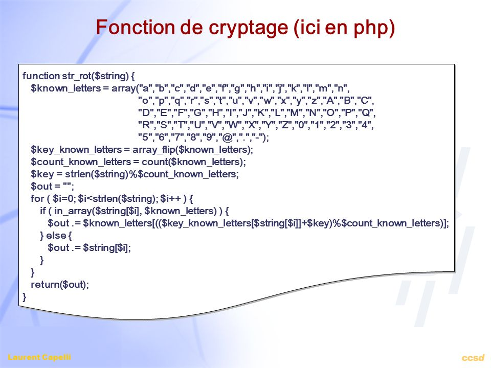 Laurent Capelli Fonction de cryptage (ici en php) function str_rot($string) { $known_letters = array( a , b , c , d , e , f , g , h , i , j , k , l , m , n , o , p , q , r , s , t , u , v , w , x , y , z , A , B , C , D , E , F , G , H , I , J , K , L , M , N , O , P , Q , R , S , T , U , V , W , X , Y , Z , 0 , 1 , 2 , 3 , 4 , 5 , 6 , 7 , 8 , 9 , @ , . , - ); $key_known_letters = array_flip($known_letters); $count_known_letters = count($known_letters); $key = strlen($string)%$count_known_letters; $out = ; for ( $i=0; $i<strlen($string); $i++ ) { if ( in_array($string[$i], $known_letters) ) { $out.= $known_letters[(($key_known_letters[$string[$i]]+$key)%$count_known_letters)]; } else { $out.= $string[$i]; } return($out); }