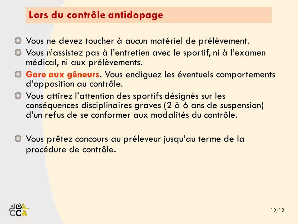 Lors du contrôle antidopage 13/18 Vous ne devez toucher à aucun matériel de prélèvement. Vous nassistez pas à lentretien avec le sportif, ni à lexamen