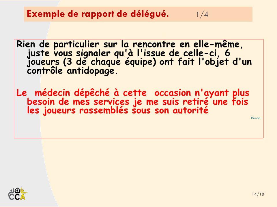 Exemple de rapport de délégué. 1/4 14/18 Rien de particulier sur la rencontre en elle-même, juste vous signaler qu'à l'issue de celle-ci, 6 joueurs (3