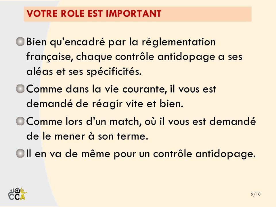 VOTRE ROLE EST IMPORTANT 5/18 Bien quencadré par la réglementation française, chaque contrôle antidopage a ses aléas et ses spécificités. Comme dans l